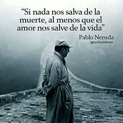 """""""If nothing saves us from death, may love at least save us from life"""" Pablo Neruda"""