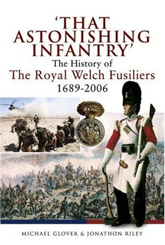 """""""THAT ASTONISHING INFANTRY"""" History of The Royal Welch Fusiliers 1689 – 2006 The book is signed by General Riley PRICE: £16 - Postage: UK £2.99 (other destinations at cost) Use PayPal rwfmuseum1@btconnect.com"""