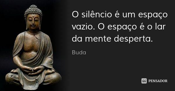 O silêncio é um espaço vazio. O espaço é o lar da mente desperta. — Buda