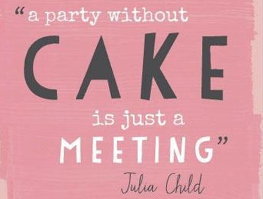 "Julia Childs...""A party without a cake is just a meeting."""