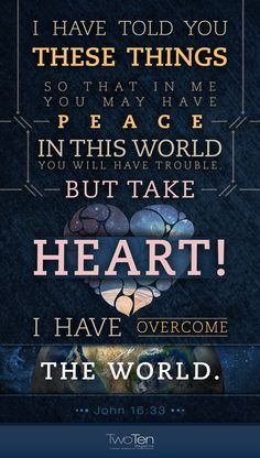 John 16:33 ~ I have told you these things so that in Me you may have peace. In this world you will have trouble, but take heart; I have overcome the world.