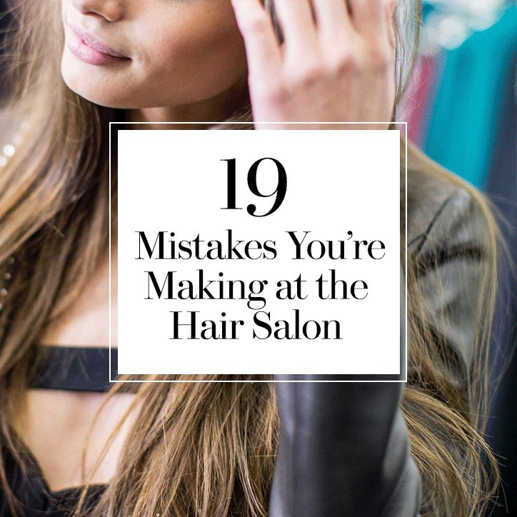 19 Mistakes You're Making at the Hair Salon That Could Sabotage Your Cut and Color