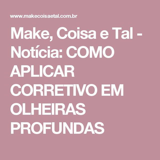 Make, Coisa e Tal  - Notícia: COMO APLICAR CORRETIVO EM OLHEIRAS PROFUNDAS
