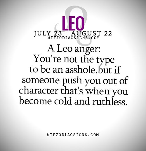 A Leo anger: You're not the type to be an asshole,but if someone push you out of character that's when you become cold and ruthless. - WTF Zodiac Signs Daily Horoscope!