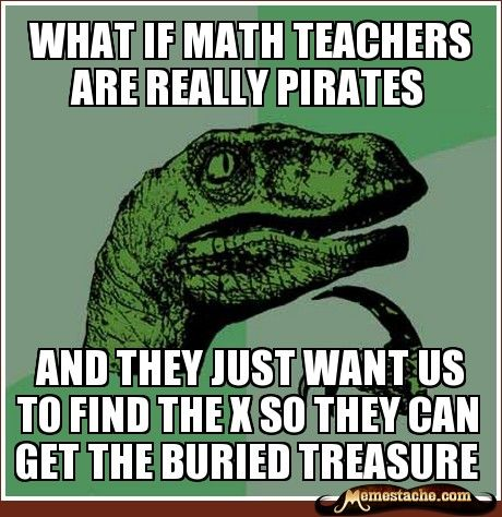 What if math teachers are really Pirates / And they want us to find the x so they can get the buried treasure.
