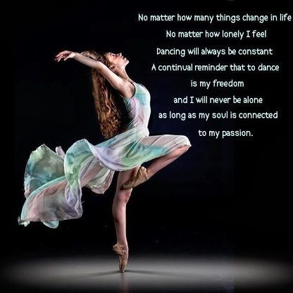 No matter how many things change in life. No matter how lonely I feel... Dancing will always be constant... A continual reminder that to dance, is my freedom, and I will never be alone, as long as my soul is connected to my passion.