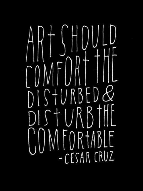 Art should comfort the disturbed & disturb the comfortable ~ Cesar Cruz