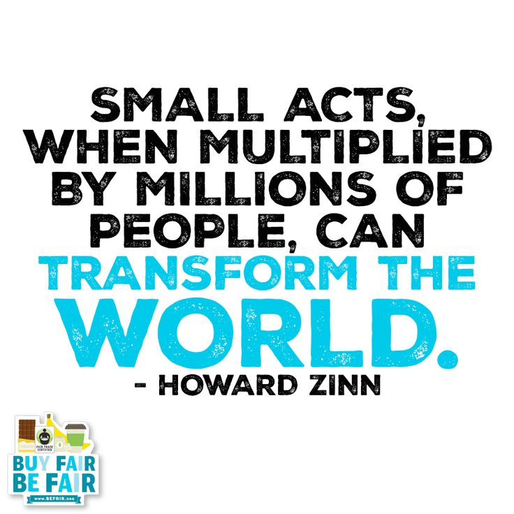 """""""Small acts, when multiplied by millions of people, can transform this world."""" - Howard Zinn"""