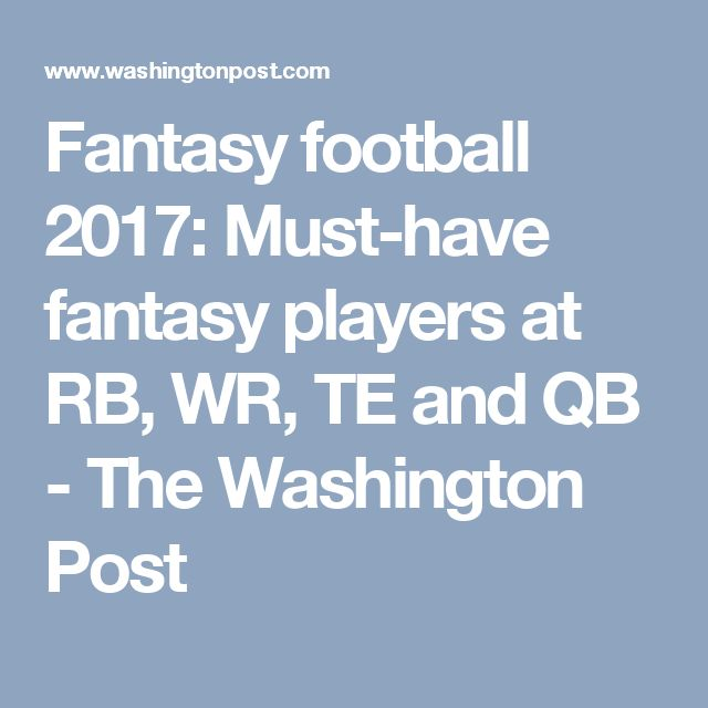 Fantasy football 2017: Must-have fantasy players at RB, WR, TE and QB - The Washington Post