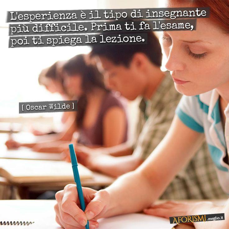 L'esperienza è il tipo di insegnante più difficile. Prima ti fa l'esame, poi ti spiega la lezione.