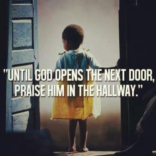 Until God opens the next door, praise him in the hallway.