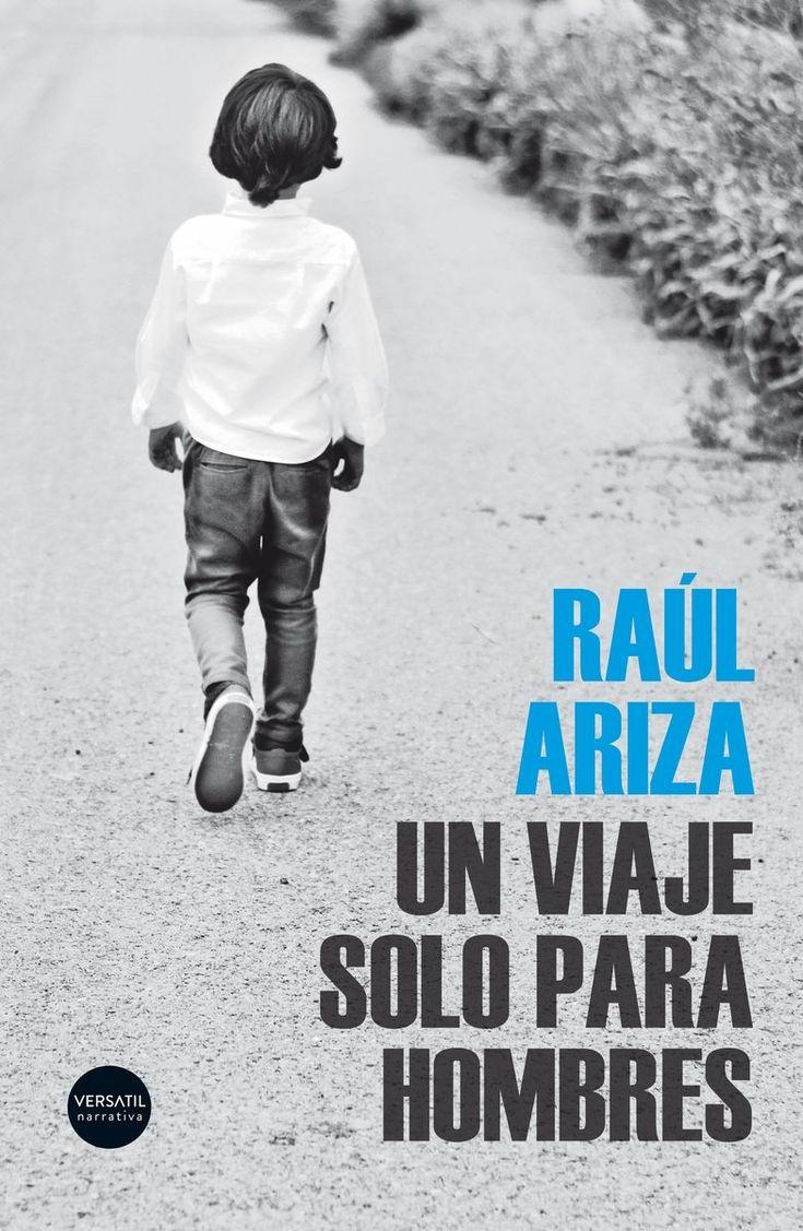 UN VIAJE SÓLO PARA HOMBRES / Raúl Ariza. Versátil, 2017 Una fría madrugada, Santiago Albiol coge a su hijo de apenas cinco años y emprende un viaje sin destino, a la desesperada. Es una huída. Santiago acaba de matar a su esposa.