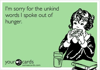 I'm sorry for the unkind words I spoke out of hunger. Always.