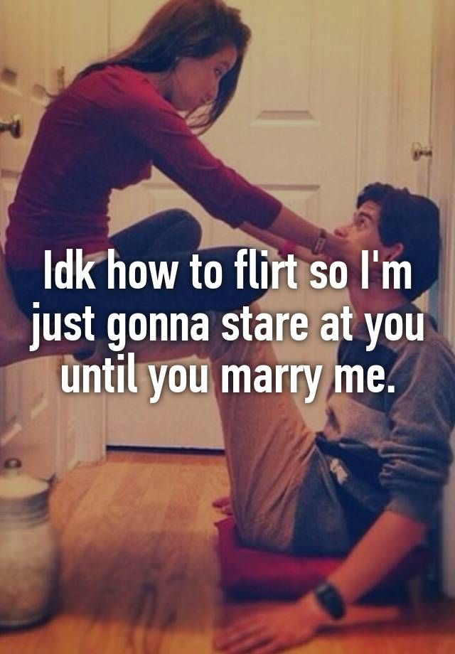 Idk how to flirt so I'm just gonna stare at you until you marry me.