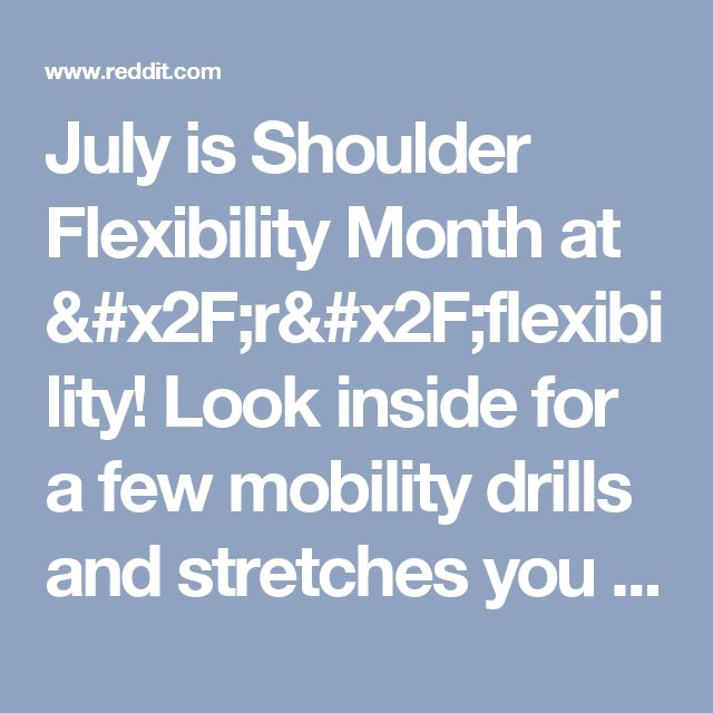 July is Shoulder Flexibility Month at /r/flexibility! Look inside for a few mobility drills and stretches you could do everyday this week to help open your shoulders! : flexibility