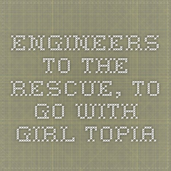 Engineers to the Rescue, to go with GIRL topia