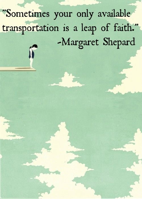 """""""Sometimes your only available transportation is a leap of faith."""" ~Margaret Shepard"""