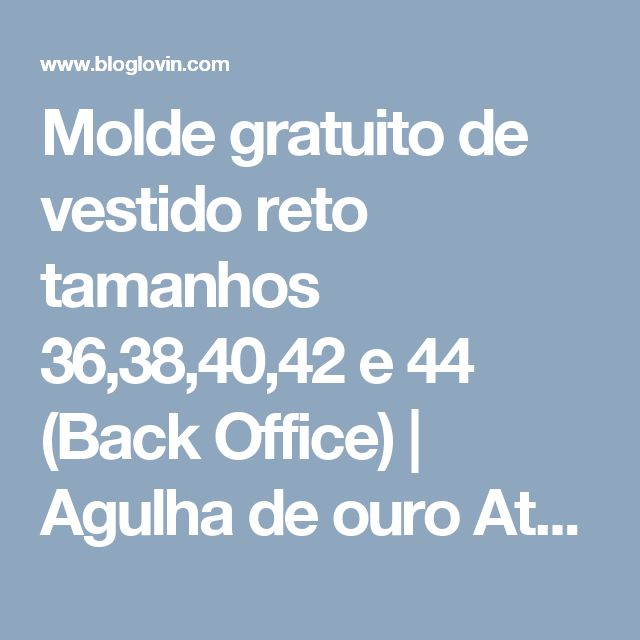 Molde gratuito de vestido reto tamanhos 36,38,40,42 e 44 (Back Office) | Agulha de ouro Ateliê | Bloglovin'