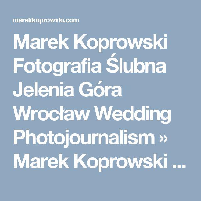 Marek Koprowski Fotografia Ślubna Jelenia Góra Wrocław Wedding Photojournalism » Marek Koprowski Fotografia Ślubna Jelenia Góra Wrocław Wedding Photojournalism Leszno Legnica