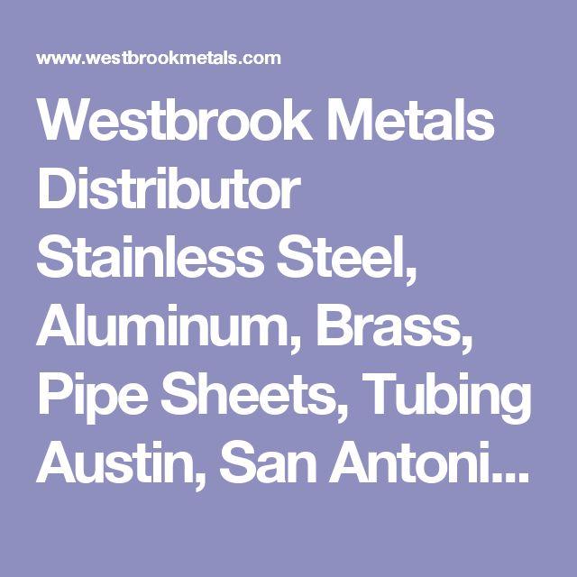 Westbrook Metals Distributor Stainless Steel, Aluminum, Brass, Pipe Sheets, Tubing Austin, San Antonio,TX