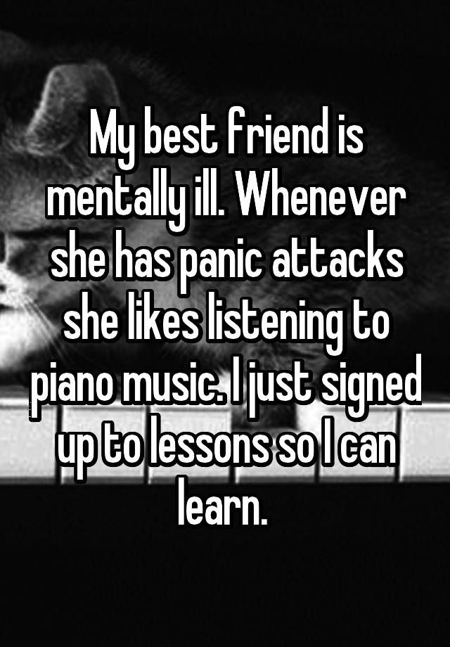 """My best friend is mentally ill. Whenever she has panic attacks she likes listening to piano music. I just signed up to lessons so I can learn. """
