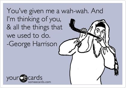 You've given me a wah-wah. And I'm thinking of you, & all the things that we used to do. -George Harrison.