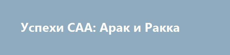 Успехи САА: Арак и Ракка http://rusdozor.ru/2017/06/14/uspexi-saa-arak-i-rakka/  Сирийская Армия добилась сегодня двух важных успехов, которые имеют оперативное значение. Взят Арак и часть прилегающего нефтяного поля. Развивается наступление в направлении авиабазы Т3. Дорога на оазис Сухна открыта. Далее Дейр-эз-Зор. Стремительным броском, «Тигры» и Ко, ушли от Евфрата на ...
