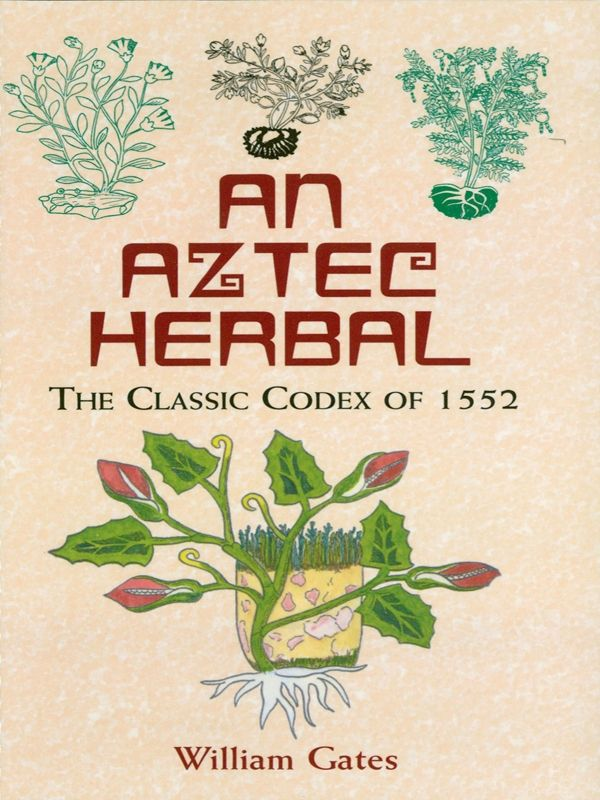 An Aztec Herbal by William Gates  Originally written in the Aztec language, this 16th-century codex was the first herbal and medical text compiled in the New World. It contains ancient remedies for myriad ailments — boils, hair loss, cataracts, insomnia hiccoughs, and gout, to name a few. Analytical Index to Plants. New Introduction. Over 180 black-and-white and 38 color illustrations.