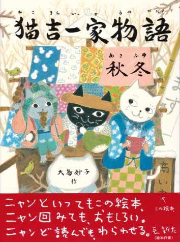 Japanese Children's Books Winter 2004 Nekokichi Ikka Monogatari Aki Fuyu [The Nekokichi Family - Autumn & Winter] written and illustrated by Taeko Ooshima 32p, 1200 yen, ISBN: 432303542X Kin-no-hoshisha, 2003.9