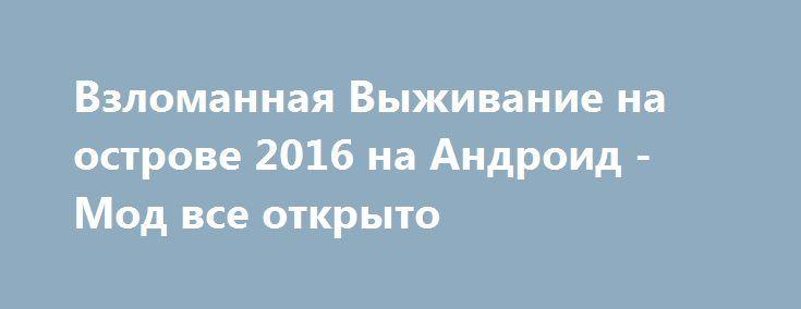 Взломанная Выживание на острове 2016 на Андроид - Мод все открыто http://android-gamerz.ru/2559-vzlomannaya-vyzhivanie-na-ostrove-2016-na-android-mod-vse-otkryto.html