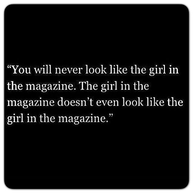 Why want to look like the girl in the magazine, when she's been so deformed into society's idea of 'beauty' so she doesn't even look like herself? love yourself <3