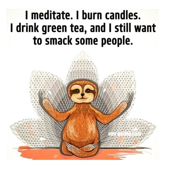 I meditate, I burn candles. I drink green tea, and still want to smack people,
