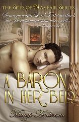 Book #1 A BARON IN HER BED  London, 1816. A handsome baron. A faux betrothal. And Horatia's plan to join the London literary set takes a dangerous turn.