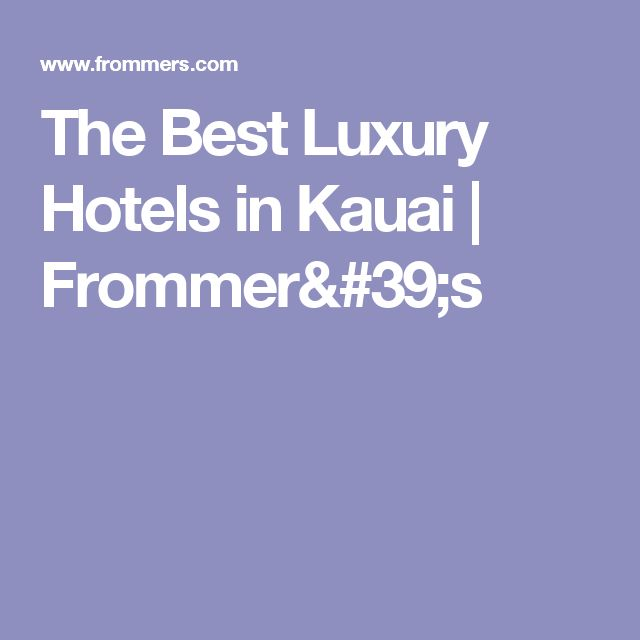 The Best Luxury Hotels in Kauai | Frommer's