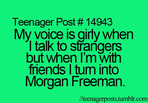 My voice is girly when I talk to strangers but when I'm with friends I turn into Morgan Freeman.