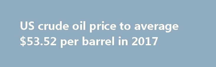 US crude oil price to average $53.52 per barrel in 2017 http://betiforexcom.livejournal.com/24387737.html  So say the results of latest Reuters poll 2 June - vs $57.24 in prev poll in April - 2018 $57.24 vs $59.23 prev - Brent crude ave price $55.57 in 2017 vs $57.04 prev 34 economists polledThe post US crude oil price to average $53.52 per barrel in 2017 appeared first on Forex news - Binary options. http://betiforex.com/us-crude-oil-price-to-average-53-52-per-barrel-in-2017/