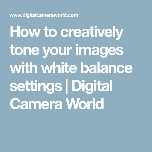 How to creatively tone your images with white balance settings   Digital Camera World