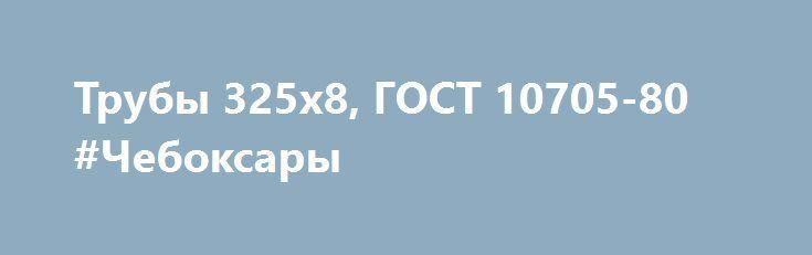 Трубы 325х8, ГОСТ 10705-80 #Чебоксары http://www.mostransregion.ru/d_078/?adv_id=5970 Торговый дом «Новамет». Трубы 325*8 ГОСТ 10705-80 (в наличии). Организуем доставку в любой регион РФ машинами, вагонами, платформами.   273*11 - ГОСТ 10705-80, 09Г2С.    219*8 - ГОСТ 10705-80, УТП, 2012 г., 09Г2С.   159*6 - ГОСТ 10705-80, УТП, 2012 г., 09Г2С. {{AutoHashTags}}