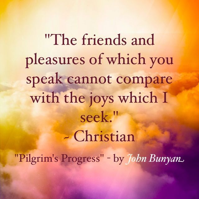 """""""The friends and pleasures of which you speak cannot compare with the joys which I seek."""" - Christian.. .....John Bunyan"""