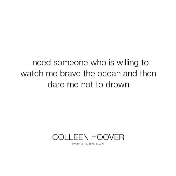 "Colleen Hoover - ""I need someone who is willing to watch me brave the ocean and then dare me not to..."". relationships, independence, colleen-hoover, love, maybe-someday"