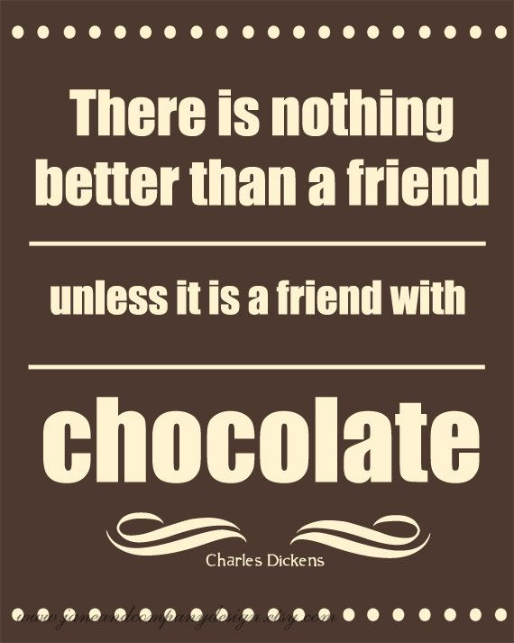 A Friend with Chocolate - Charles Dickens. My favorite quote from my good friend
