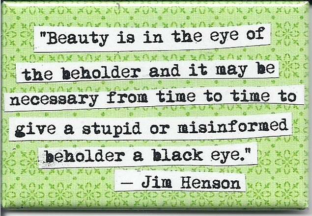 Beauty is in the ye of the beholder and it may be necessary from time to time to give a stupid or misinformed beholder a black eye. - Jim Henson