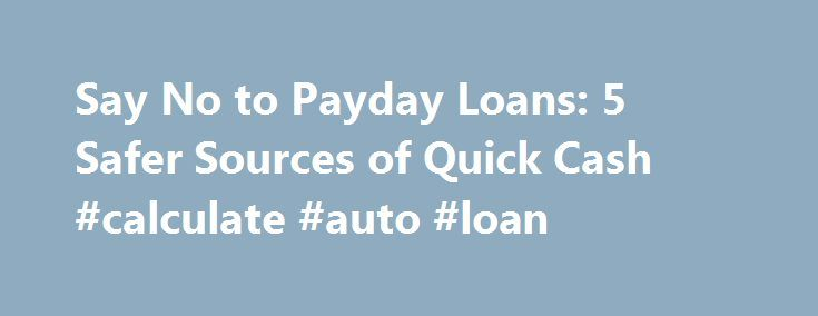 Say No to Payday Loans: 5 Safer Sources of Quick Cash #calculate #auto #loan http://remmont.com/say-no-to-payday-loans-5-safer-sources-of-quick-cash-calculate-auto-loan/  #quick payday loans # Say No to Payday Loans: 5 Safer Sources of Quick Cash Don't let it get away! Keep track of the stocks that matter to you. Help yourself with the Fool's FREE and easy new watchlist service today. When consumers with poor credit and little savings need cash in a hurry, payday loans can seem like the best…