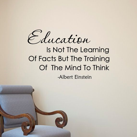 Education is not the learning of facts but the training of the mind to think. -Albert Einstein