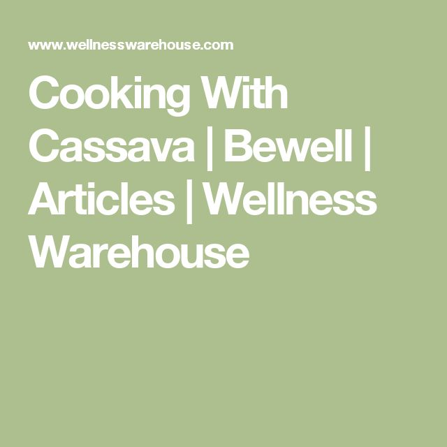 Cooking With Cassava | Bewell | Articles | Wellness Warehouse