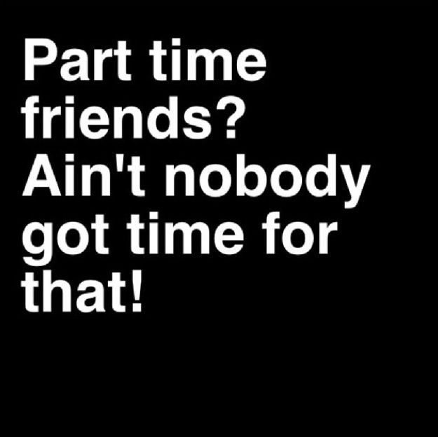 Ain't nobody got time for part time friends