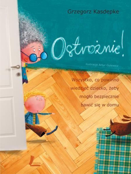 OSTROŻNIE! Wszystko, co powinno wiedzieć dziecko, żeby mogło bezpiecznie bawić się w domu, Grzegorz Kasdepke, Artur Gulewicz