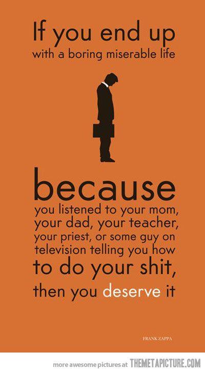 yep, thats kinda true: Frank Zappa, Inspiration, Miserable Life, Quotes, Truth, Boring Miserable, You Deserve