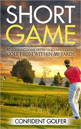 Amazon.com: Short Game: 10 Scoring Zone Secrets to Mastering Golf from Within 120 Yards (Golf Instruction, Golf Lessons, Golf Tips) eBook: Confident Golfer: Kindle Store