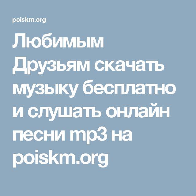 Любимым Друзьям скачать музыку бесплатно и слушать онлайн песни mp3 на poiskm.org